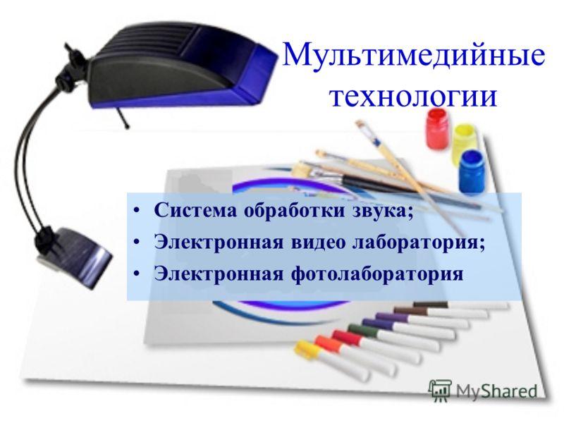 Мультимедийные технологии Система обработки звука; Электронная видео лаборатория; Электронная фотолаборатория