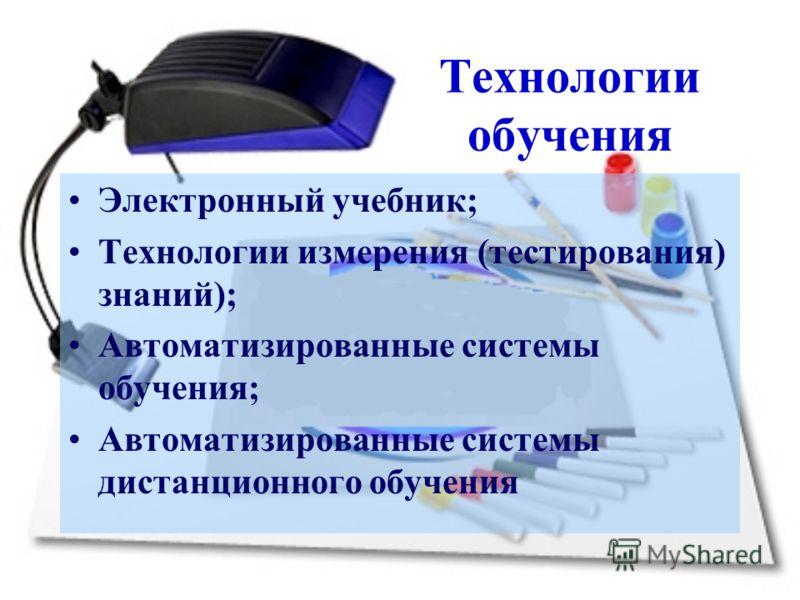 Технологии обучения Электронный учебник; Технологии измерения (тестирования) знаний); Автоматизированные системы обучения; Автоматизированные системы дистанционного обучения
