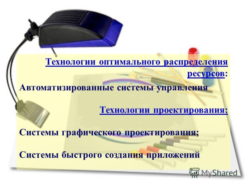 Технологии оптимального распределения ресурсов: Автоматизированные системы управления Технологии проектирования: Системы графического проектирования; Системы быстрого создания приложений
