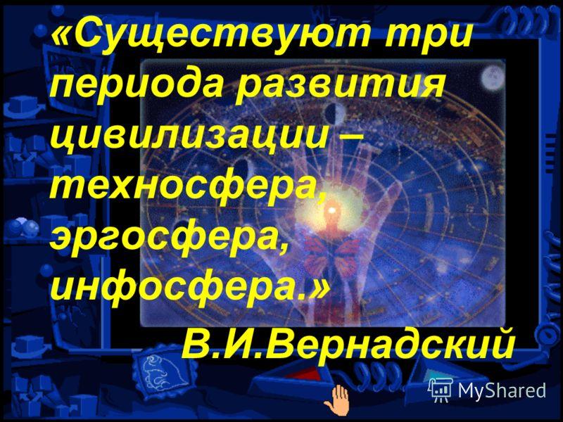 «Существуют три периода развития цивилизации – техносфера, эргосфера, инфосфера.» В.И.Вернадский