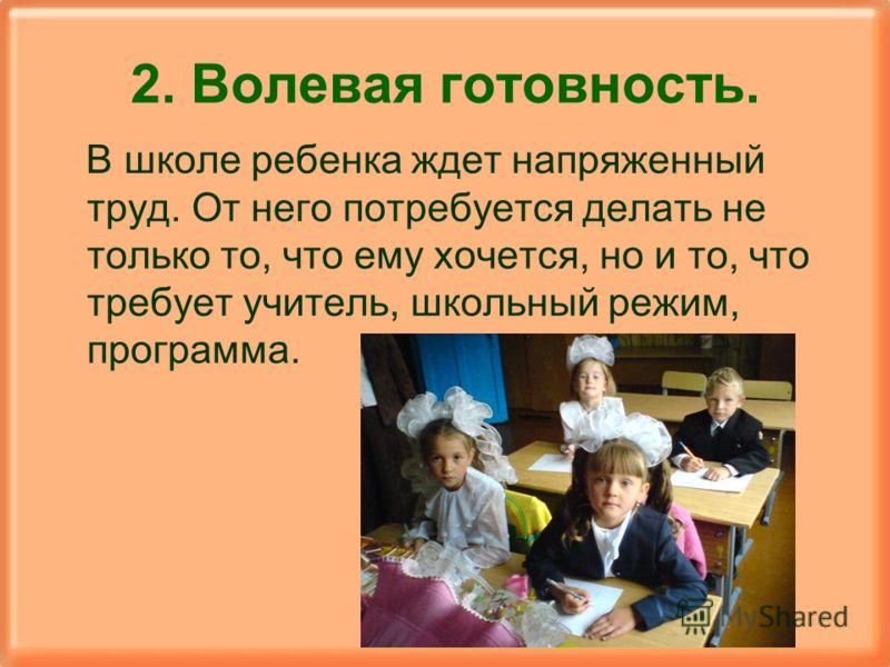2. Волевая готовность. В школе ребенка ждет напряженный труд. От него потребуется делать не только то, что ему хочется, но и то, что требует учитель, школьный режим, программа.