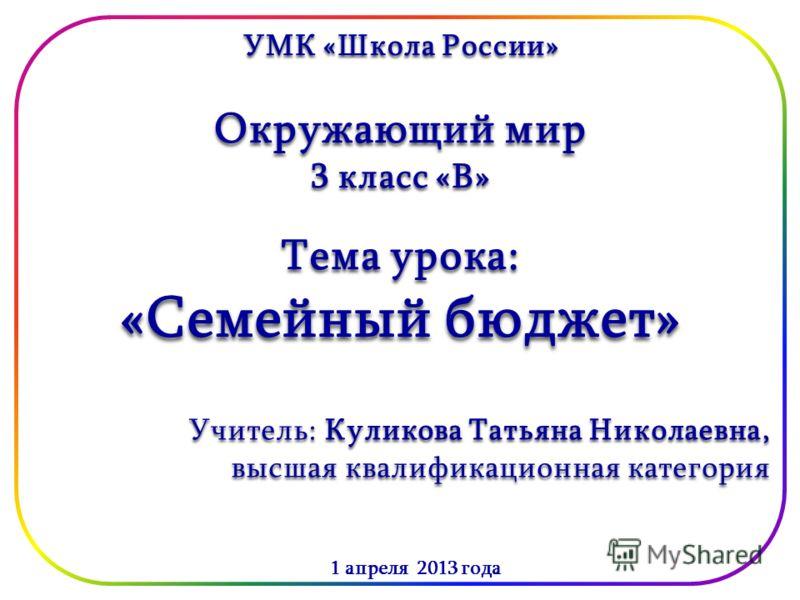 УМК «Школа России» Окружающий мир 3 класс «В» 1 апреля 2013 года Тема урока: «Семейный бюджет» Учитель: Куликова Татьяна Николаевна, высшая квалификационная категория