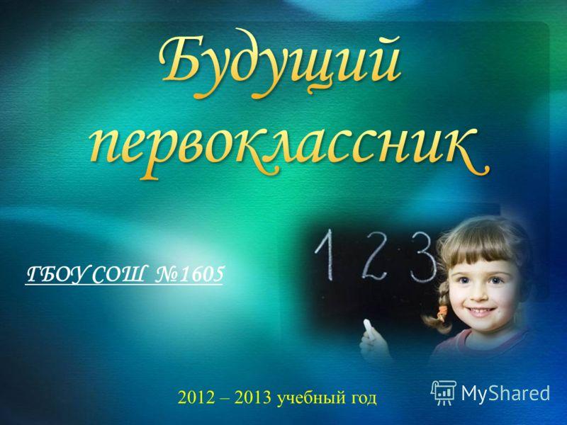 ГБОУ СОШ 1605 2012 – 2013 учебный год