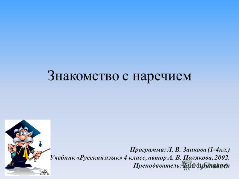 Знакомство с наречием Программа: Л. В. Занкова (1-4кл.) Учебник «Русский язык» 4 класс, автор А. В. Полякова, 2002. Преподаватель: Т. А. Арикайнен