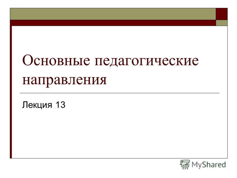 Основные педагогические направления Лекция 13