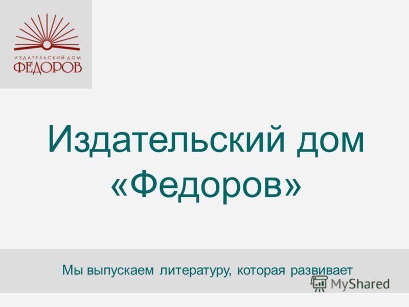 Издательский дом «Федоров» Мы выпускаем литературу, которая развивает