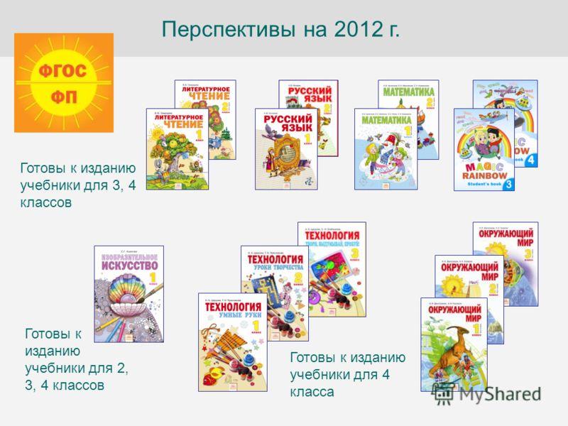 Перспективы на 2012 г. Готовы к изданию учебники для 4 класса Готовы к изданию учебники для 2, 3, 4 классов Готовы к изданию учебники для 3, 4 классов