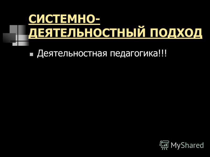 СИСТЕМНО- ДЕЯТЕЛЬНОСТНЫЙ ПОДХОД Деятельностная педагогика!!!