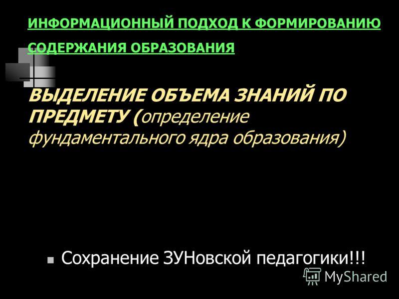 ИНФОРМАЦИОННЫЙ ПОДХОД К ФОРМИРОВАНИЮ СОДЕРЖАНИЯ ОБРАЗОВАНИЯ ВЫДЕЛЕНИЕ ОБЪЕМА ЗНАНИЙ ПО ПРЕДМЕТУ (определение фундаментального ядра образования) Сохранение ЗУНовской педагогики!!!