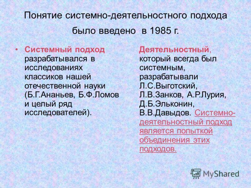 Понятие системно-деятельностного подхода было введено в 1985 г. Системный подход разрабатывался в исследованиях классиков нашей отечественной науки (Б.Г.Ананьев, Б.Ф.Ломов и целый ряд исследователей). Деятельностный, который всегда был системным, раз