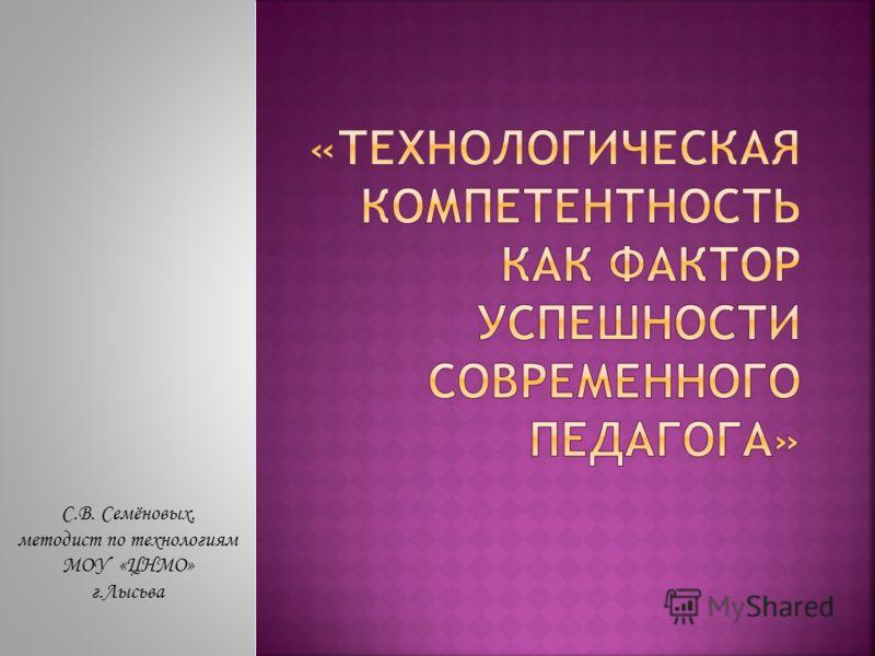С.В. Семёновых, методист по технологиям МОУ «ЦНМО» г.Лысьва