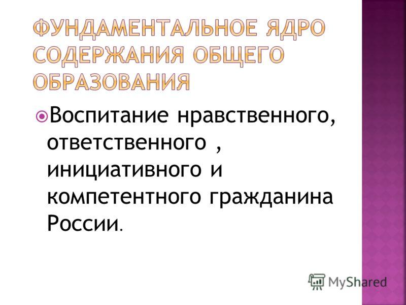Воспитание нравственного, ответственного, инициативного и компетентного гражданина России.