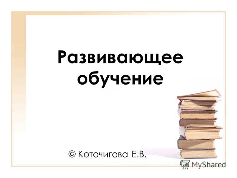 Развивающее обучение © Коточигова Е.В.