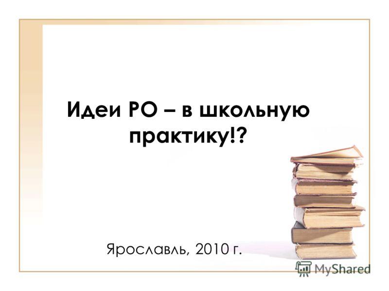 Идеи РО – в школьную практику!? Ярославль, 2010 г.