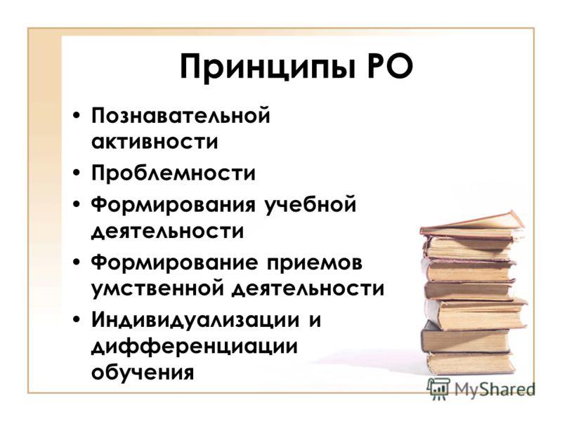 Принципы РО Познавательной активности Проблемности Формирования учебной деятельности Формирование приемов умственной деятельности Индивидуализации и дифференциации обучения