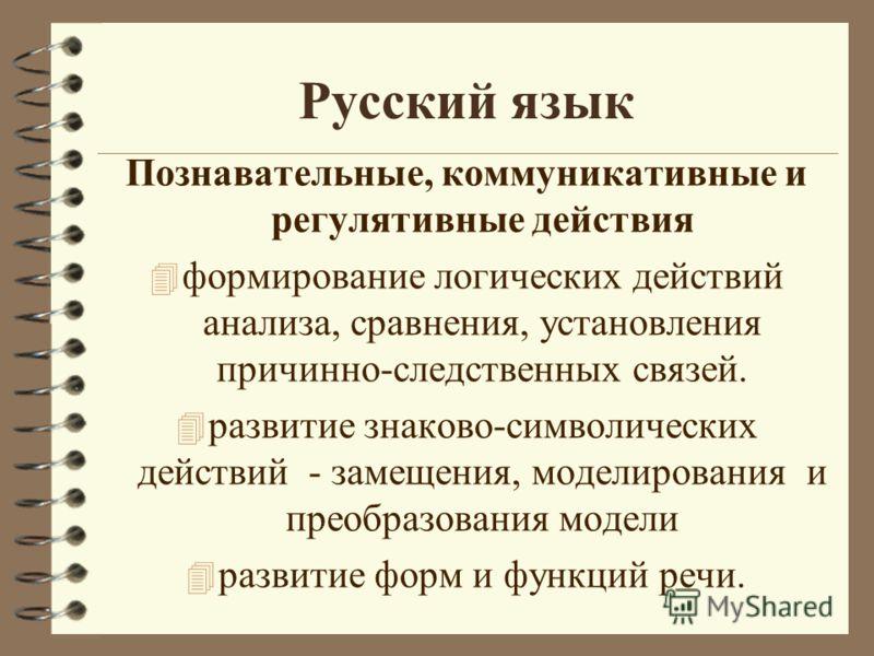 Русский язык Познавательные, коммуникативные и регулятивные действия 4 формирование логических действий анализа, сравнения, установления причинно-следственных связей. 4 развитие знаково-символических действий - замещения, моделирования и преобразован
