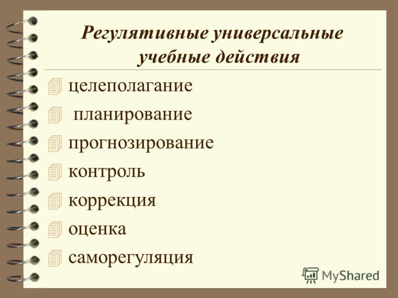 Регулятивные универсальные учебные действия 4 целеполагание 4 планирование 4 прогнозирование 4 контроль 4 коррекция 4 оценка 4 саморегуляция