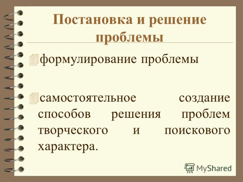 Постановка и решение проблемы 4 формулирование проблемы 4 самостоятельное создание способов решения проблем творческого и поискового характера.