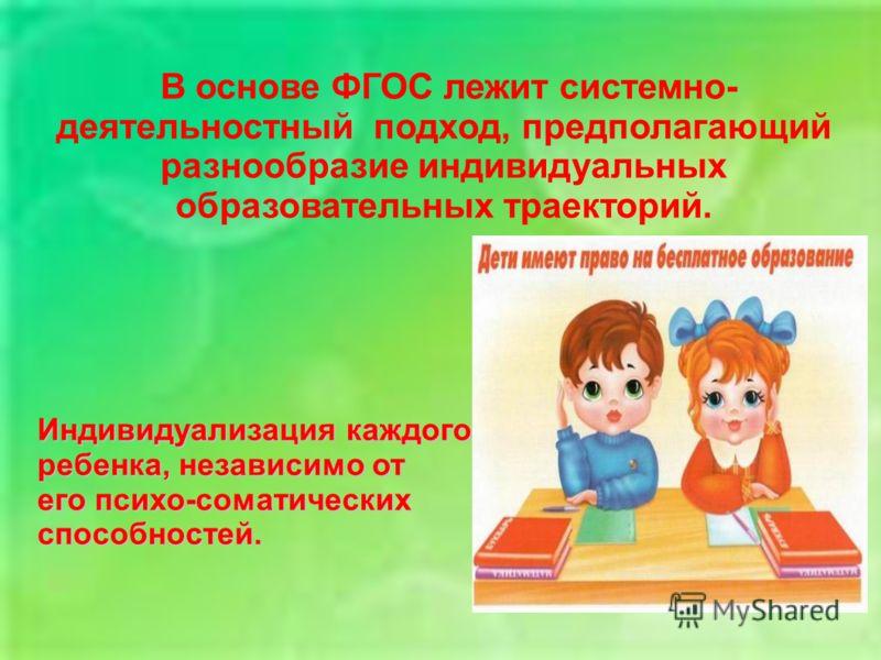 В основе ФГОС лежит системно- деятельностный подход, предполагающий разнообразие индивидуальных образовательных траекторий. Индивидуализация каждого ребенка, независимо от его психо-соматических способностей.