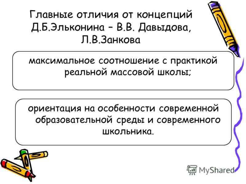 Главные отличия от концепций Д.Б.Эльконина – В.В. Давыдова, Л.В.Занкова максимальное соотношение с практикой реальной массовой школы; ориентация на особенности современной образовательной среды и современного школьника.