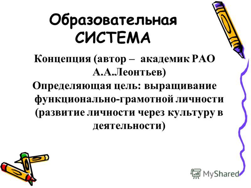 Образовательная СИСТЕМА Концепция (автор – академик РАО А.А.Леонтьев) Определяющая цель: выращивание функционально-грамотной личности (развитие личности через культуру в деятельности)