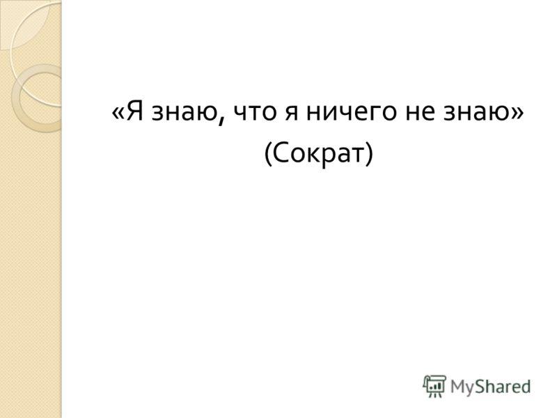 « Я знаю, что я ничего не знаю » ( Сократ )