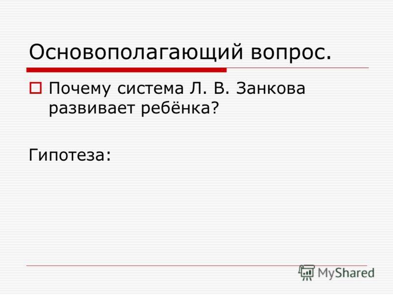 Основополагающий вопрос. Почему система Л. В. Занкова развивает ребёнка? Гипотеза:
