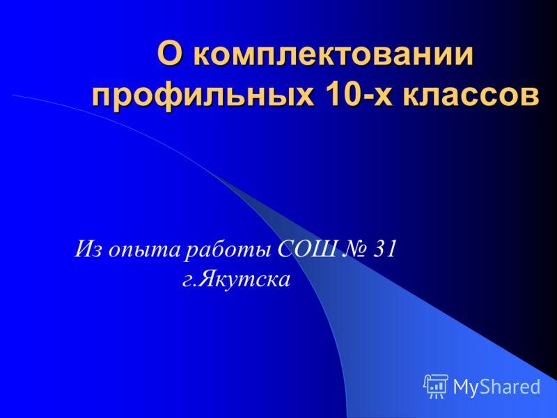 О комплектовании профильных 10-х классов Из опыта работы СОШ 31 г.Якутска