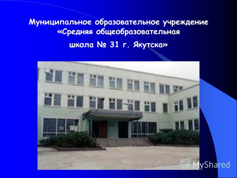 Муниципальное образовательное учреждение «Средняя общеобразовательная школа 31 г. Якутска»