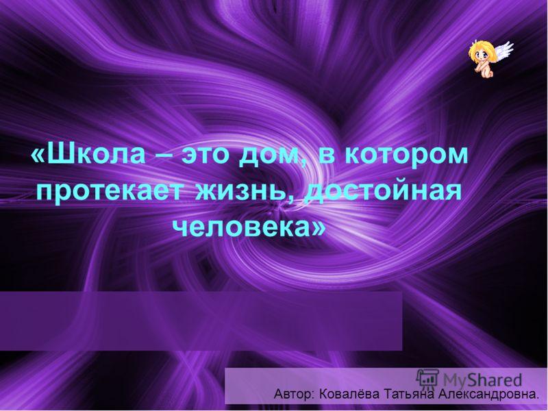1 «Школа – это дом, в котором протекает жизнь, достойная человека» Автор: Ковалёва Татьяна Александровна.