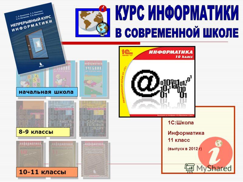 7 начальная школа 8-9 классы 10-11 классы 1С:Школа Информатика 11 класс (выпуск в 2012 г)
