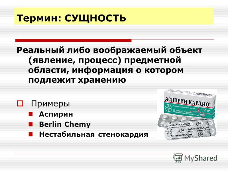 Термин: СУЩНОСТЬ Реальный либо воображаемый объект (явление, процесс) предметной области, информация о котором подлежит хранению Примеры Аспирин Berlin Chemy Нестабильная стенокардия