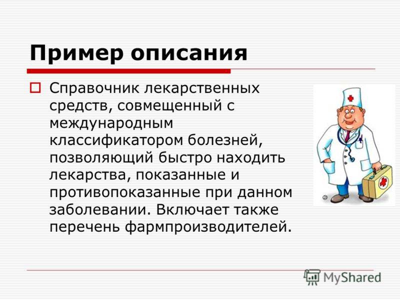Пример описания Справочник лекарственных средств, совмещенный с международным классификатором болезней, позволяющий быстро находить лекарства, показанные и противопоказанные при данном заболевании. Включает также перечень фармпроизводителей.