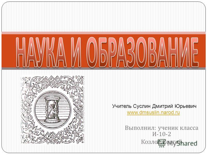 Выполнил : ученик класса И -10-2 Козлов Сергей Учитель Суслин Дмитрий Юрьевич www.dmsuslin.narod.ru