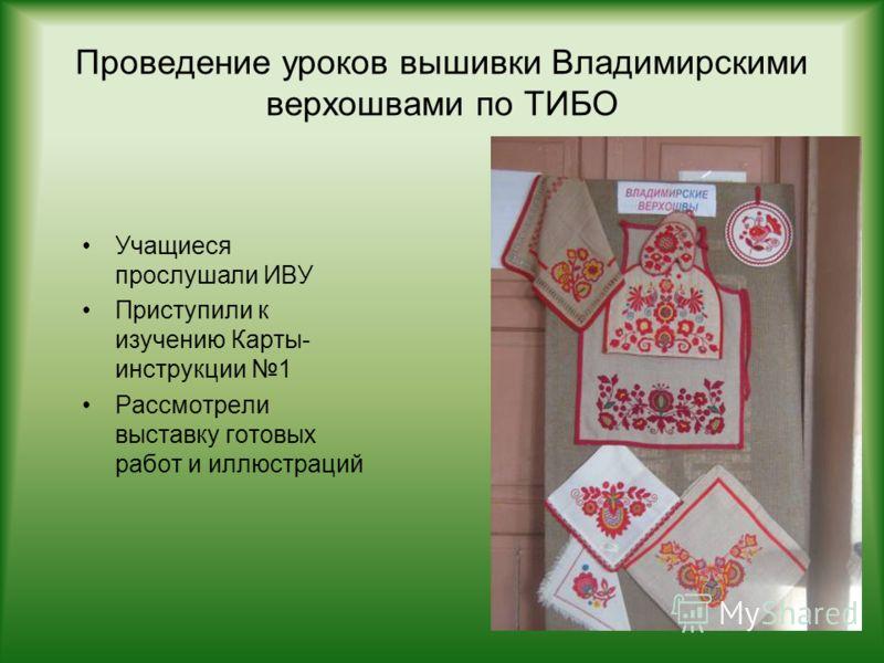 Проведение уроков вышивки Владимирскими верхошвами по ТИБО Учащиеся прослушали ИВУ Приступили к изучению Карты- инструкции 1 Рассмотрели выставку готовых работ и иллюстраций