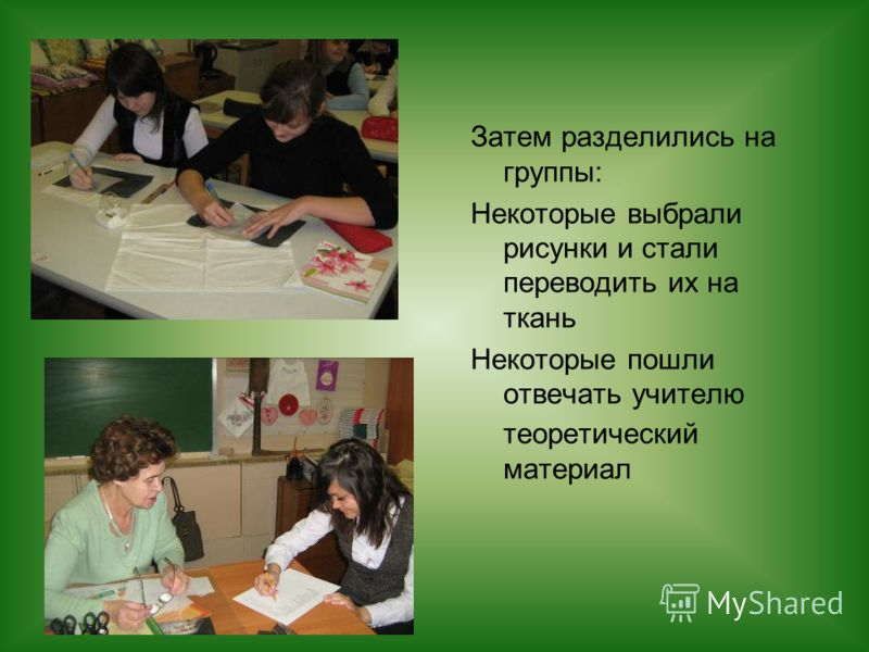 Затем разделились на группы: Некоторые выбрали рисунки и стали переводить их на ткань Некоторые пошли отвечать учителю теоретический материал