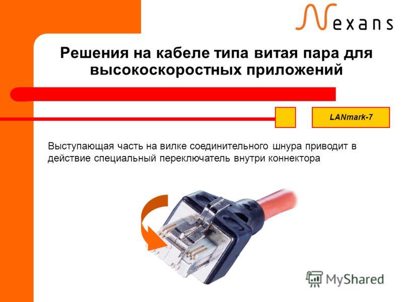 Решения на кабеле типа витая пара для высокоскоростных приложений Выступающая часть на вилке соединительного шнура приводит в действие специальный переключатель внутри коннектора LANmark-7