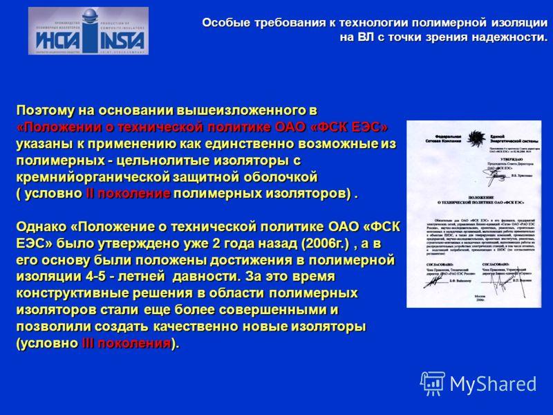 Поэтому на основании вышеизложенного в «Положении о технической политике ОАО «ФСК ЕЭС» указаны к применению как единственно возможные из полимерных - цельнолитые изоляторы с кремнийорганической защитной оболочкой ( условно II поколение полимерных изо