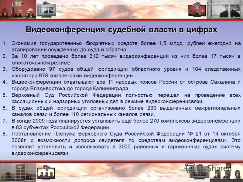 1.Экономия государственных бюджетных средств более 1,5 млрд. рублей ежегодно на этапировании осужденных до суда и обратно. 2.За 10 лет проведено более 310 тысяч видеоконференций из них более 17 тысяч в многоточечном режиме. 3.Оборудовано 97 судов общ