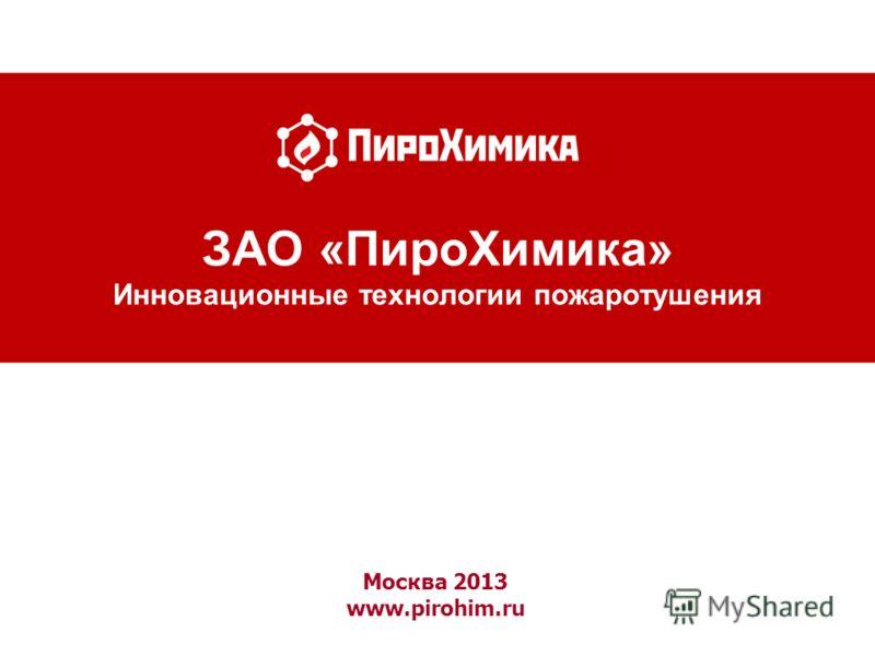 Москва 2013 www.pirohim.ru ЗАО «ПироХимика» Инновационные технологии пожаротушения