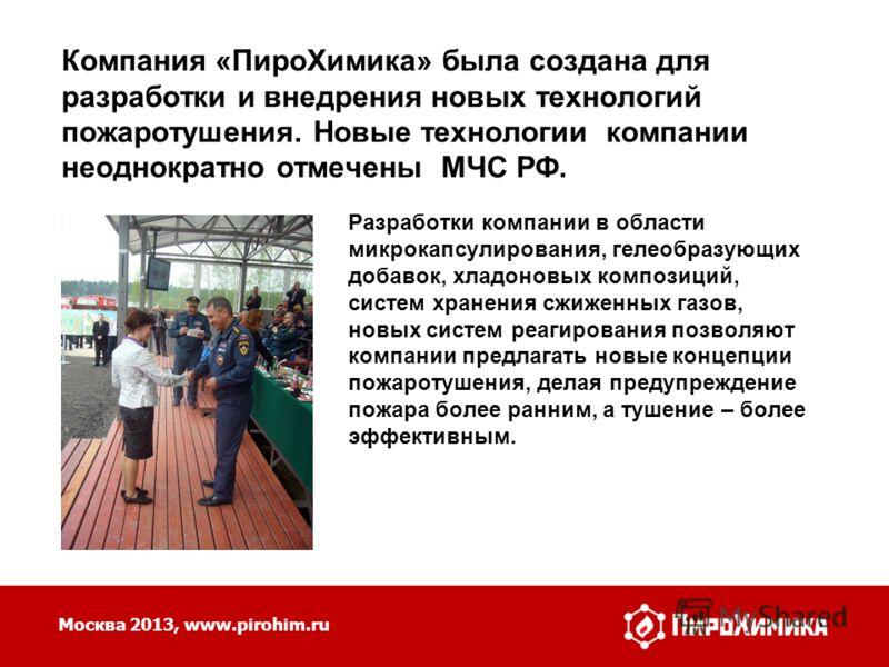 Москва 2013, www.pirohim.ru Компания «ПироХимика» была создана для разработки и внедрения новых технологий пожаротушения. Новые технологии компании неоднократно отмечены МЧС РФ. Разработки компании в области микрокапсулирования, гелеобразующих добаво