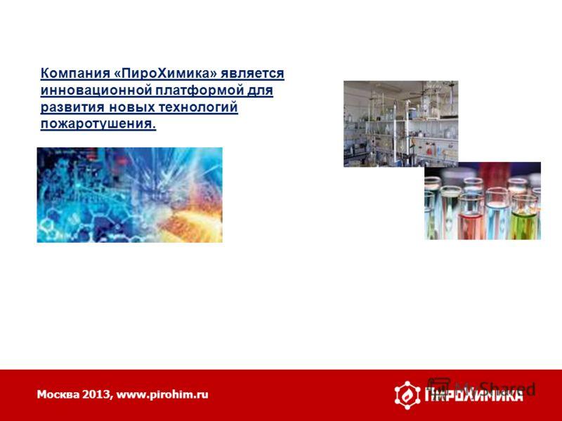 Москва 2013, www.pirohim.ru Компания «ПироХимика» является инновационной платформой для развития новых технологий пожаротушения.