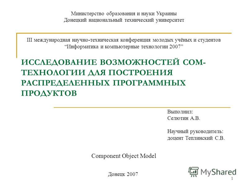 1 ИССЛЕДОВАНИЕ ВОЗМОЖНОСТЕЙ COM- ТЕХНОЛОГИИ ДЛЯ ПОСТРОЕНИЯ РАСПРЕДЕЛЕННЫХ ПРОГРАММНЫХ ПРОДУКТОВ Component Object Model Министерство образования и науки Украины Донецкий национальный технический университет III международная научно-техническая конфере