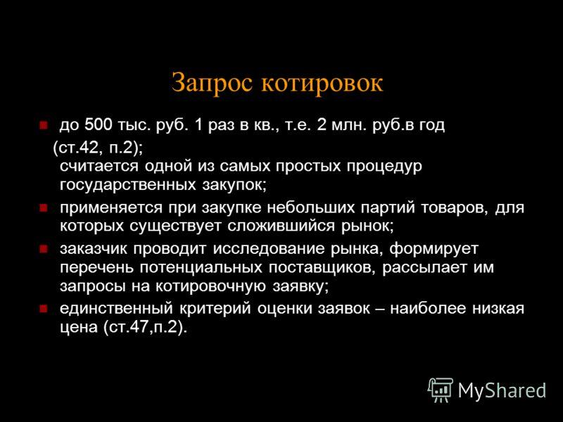 Запрос котировок до 500 тыс. руб. 1 раз в кв., т.е. 2 млн. руб.в год (ст.42, п.2); считается одной из самых простых процедур государственных закупок; применяется при закупке небольших партий товаров, для которых существует сложившийся рынок; заказчик