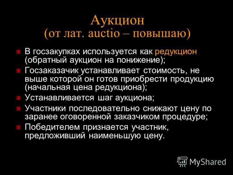 Аукцион (от лат. аuctio – повышаю) В госзакупках используется как редукцион (обратный аукцион на понижение); Госзаказачик устанавливает стоимость, не выше которой он готов приобрести продукцию (начальная цена редукциона); Устанавливается шаг аукциона