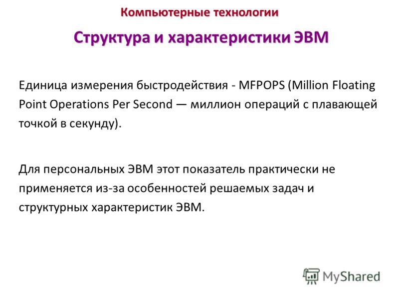 Компьютерные технологии Структура и характеристики ЭВМ Единица измерения быстродействия - MFPOPS (Million Floating Point Operations Per Second миллион операций с плавающей точкой в секунду). Для персональных ЭВМ этот показатель практически не применя