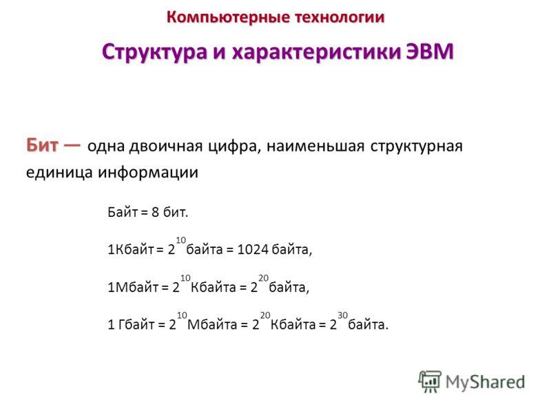 Компьютерные технологии Структура и характеристики ЭВМ Бит Бит одна двоичная цифра, наименьшая структурная единица информации Байт = 8 бит. 1Кбайт = 2 10 байта = 1024 байта, 1Мбайт = 2 10 Кбайта = 2 20 байта, 1 Гбайт = 2 10 Мбайта = 2 20 Кбайта = 2 3