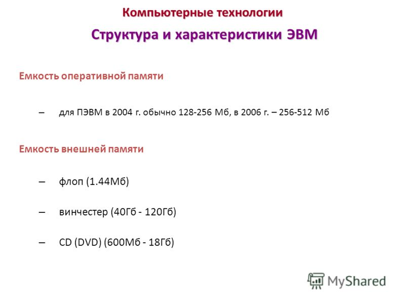 Компьютерные технологии Структура и характеристики ЭВМ Емкость оперативной памяти – для ПЭВМ в 2004 г. обычно 128-256 Мб, в 2006 г. – 256-512 Мб Емкость внешней памяти – флоп (1.44Мб) – винчестер (40Гб - 120Гб) – CD (DVD) (600Мб - 18Гб)