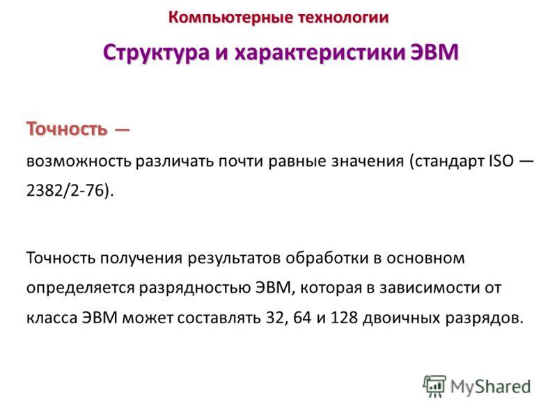 Компьютерные технологии Структура и характеристики ЭВМ Точность Точность возможность различать почти равные значения (стандарт ISO 2382/2-76). Точность получения результатов обработки в основном определяется разрядностью ЭВМ, которая в зависимости от