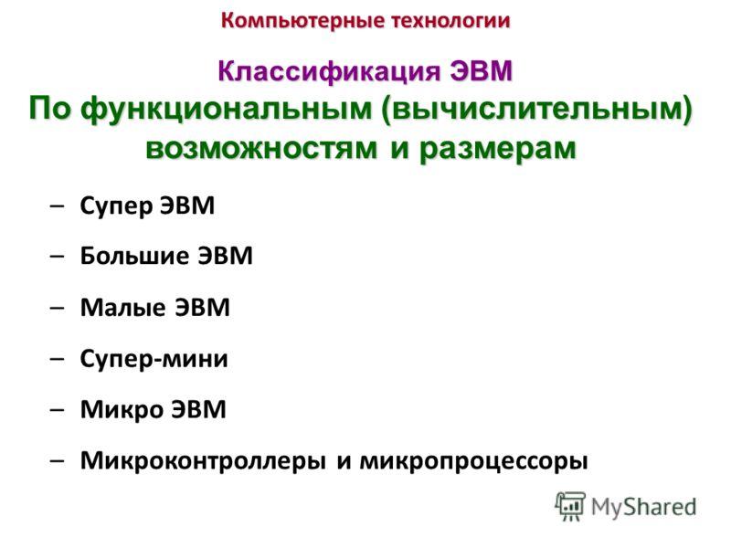 Компьютерные технологии Классификация ЭВМ По функциональным (вычислительным) возможностям и размерам –Супер ЭВМ –Большие ЭВМ –Малые ЭВМ –Супер-мини –Микро ЭВМ –Микроконтроллеры и микропроцессоры
